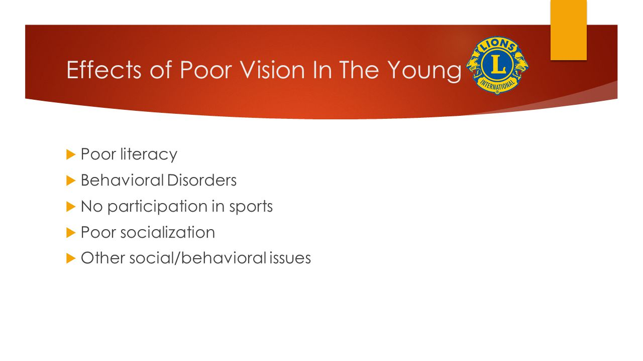 Effects of Poor Vision In The Young  Poor literacy  Behavioral Disorders  No participation in sports  Poor socialization  Other social/behavioral issues