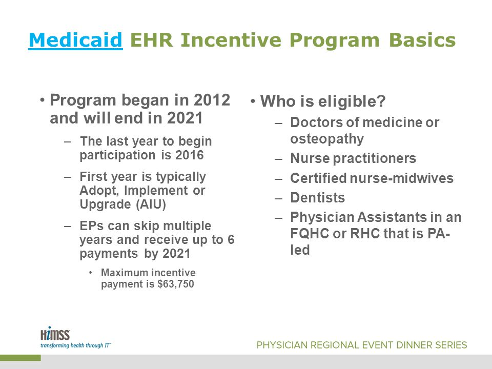 Medicaid EHR Incentive Program Basics Program began in 2012 and will end in 2021 –The last year to begin participation is 2016 –First year is typically Adopt, Implement or Upgrade (AIU) –EPs can skip multiple years and receive up to 6 payments by 2021 Maximum incentive payment is $63,750 Who is eligible.