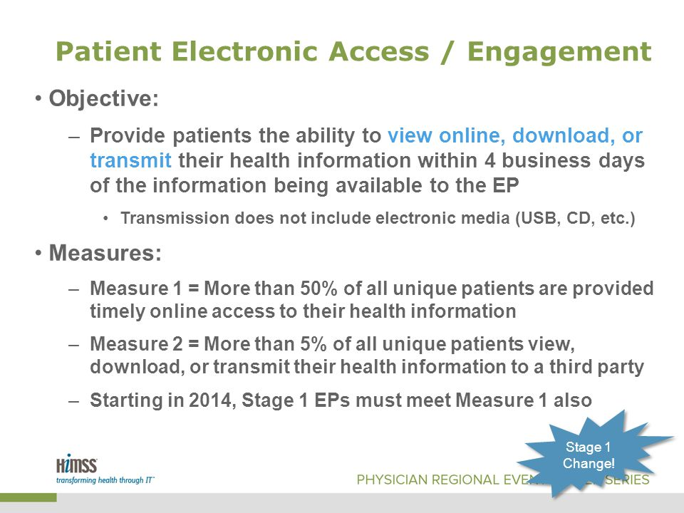 Patient Electronic Access / Engagement Objective: –Provide patients the ability to view online, download, or transmit their health information within 4 business days of the information being available to the EP Transmission does not include electronic media (USB, CD, etc.) Measures: –Measure 1 = More than 50% of all unique patients are provided timely online access to their health information –Measure 2 = More than 5% of all unique patients view, download, or transmit their health information to a third party –Starting in 2014, Stage 1 EPs must meet Measure 1 also Stage 1 Change!