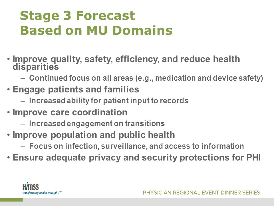 Stage 3 Forecast Based on MU Domains Improve quality, safety, efficiency, and reduce health disparities –Continued focus on all areas (e.g., medication and device safety) Engage patients and families –Increased ability for patient input to records Improve care coordination –Increased engagement on transitions Improve population and public health –Focus on infection, surveillance, and access to information Ensure adequate privacy and security protections for PHI