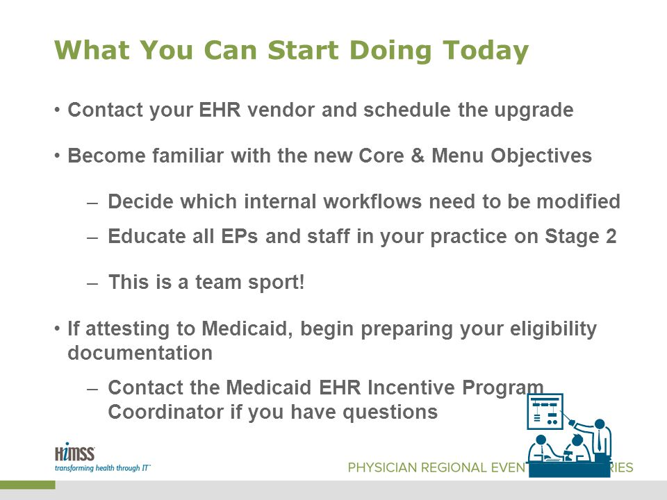What You Can Start Doing Today Contact your EHR vendor and schedule the upgrade Become familiar with the new Core & Menu Objectives –Decide which internal workflows need to be modified –Educate all EPs and staff in your practice on Stage 2 –This is a team sport.