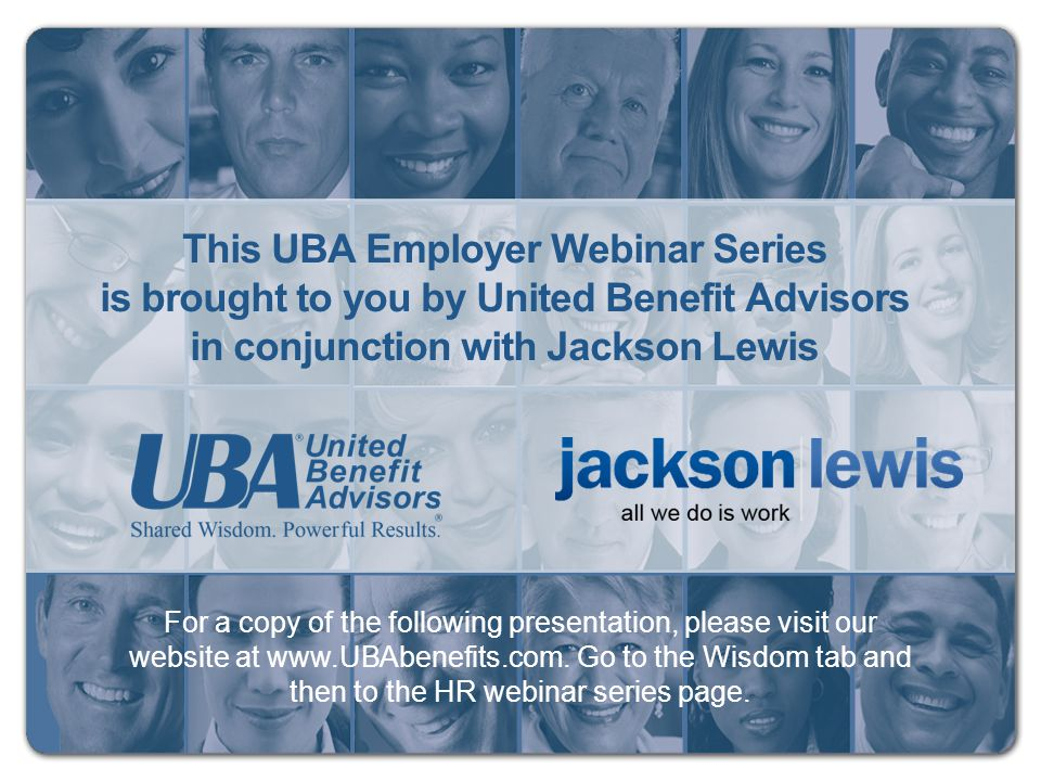 For a copy of the following presentation, please visit our website at www.UBAbenefits.com. Go to the Wisdom tab and then to the HR webinar series page