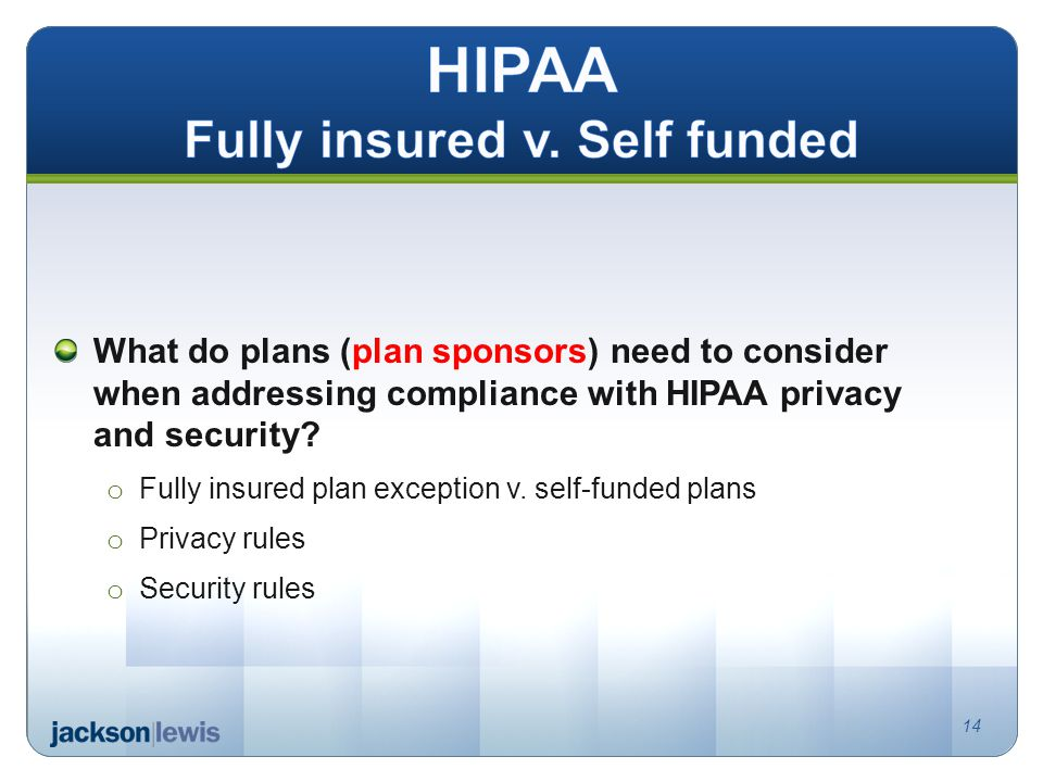 What do plans (plan sponsors) need to consider when addressing compliance with HIPAA privacy and security? o Fully insured plan exception v. self-fund