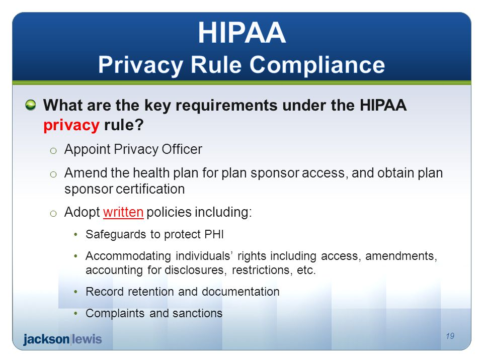 What are the key requirements under the HIPAA privacy rule? o Appoint Privacy Officer o Amend the health plan for plan sponsor access, and obtain plan