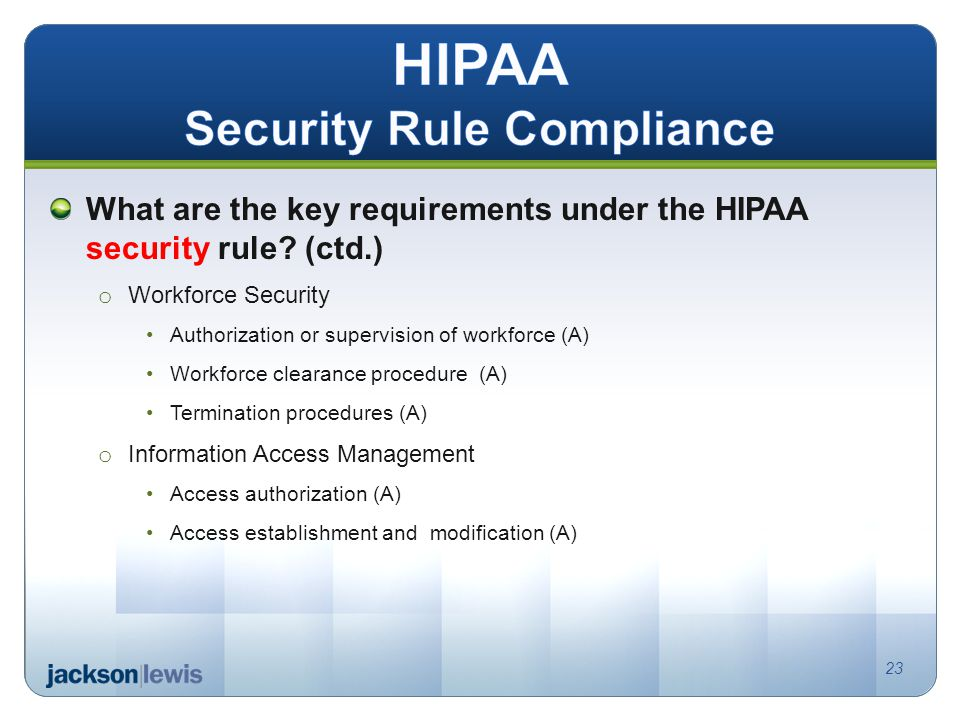 What are the key requirements under the HIPAA security rule? (ctd.) o Workforce Security Authorization or supervision of workforce (A) Workforce clear
