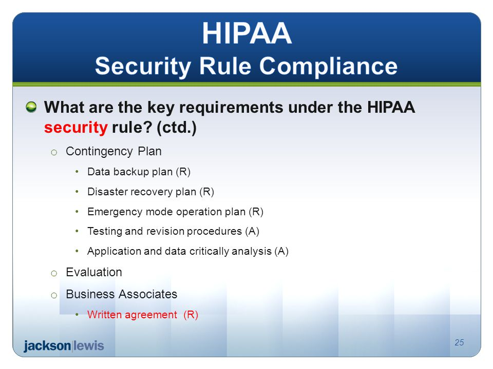 What are the key requirements under the HIPAA security rule? (ctd.) o Contingency Plan Data backup plan (R) Disaster recovery plan (R) Emergency mode