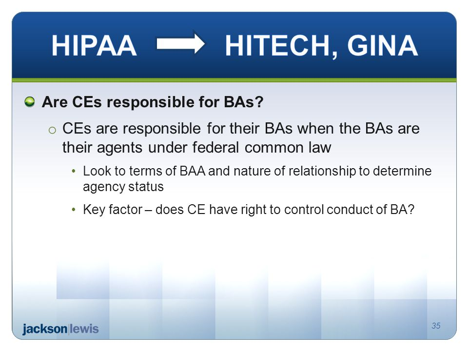 Are CEs responsible for BAs? o CEs are responsible for their BAs when the BAs are their agents under federal common law Look to terms of BAA and natur