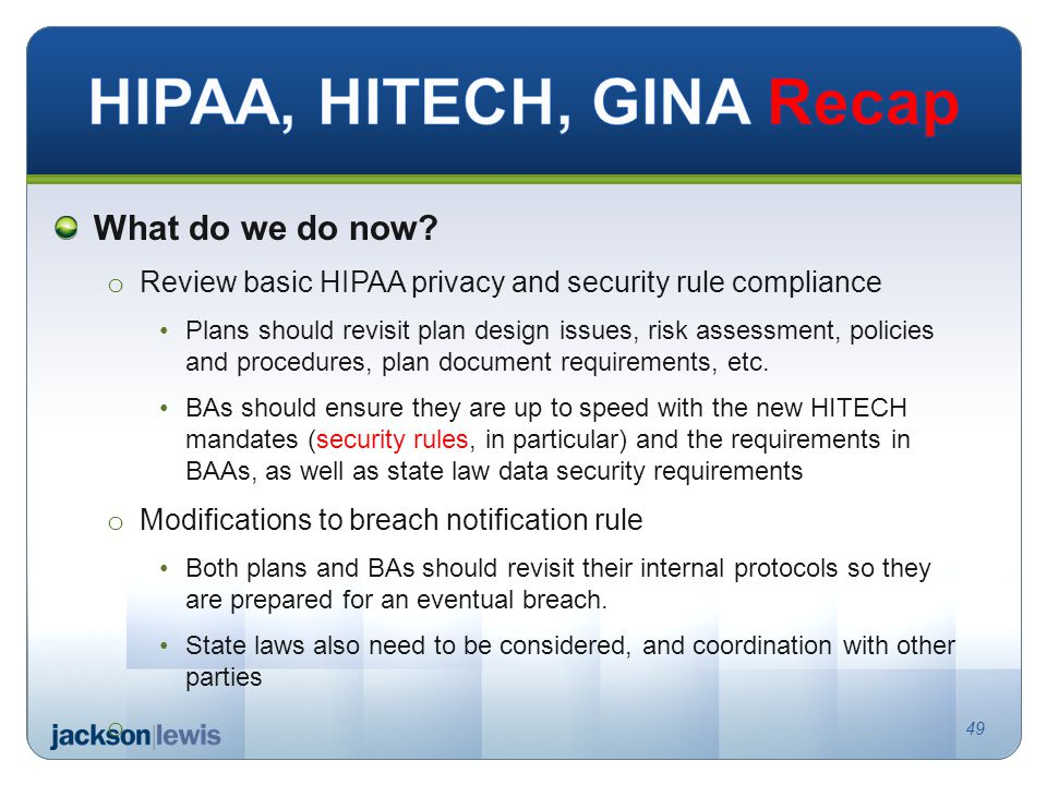 What do we do now? o Review basic HIPAA privacy and security rule compliance Plans should revisit plan design issues, risk assessment, policies and pr