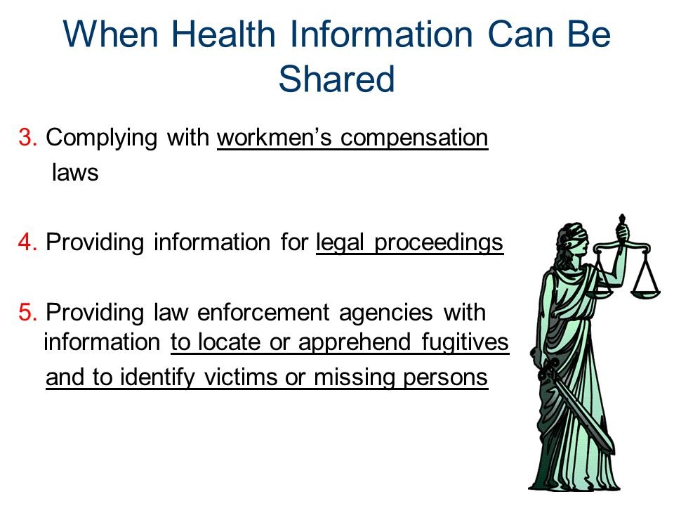 When Health Information Can Be Shared 3. Complying with workmen's compensation laws 4. Providing information for legal proceedings 5. Providing law en