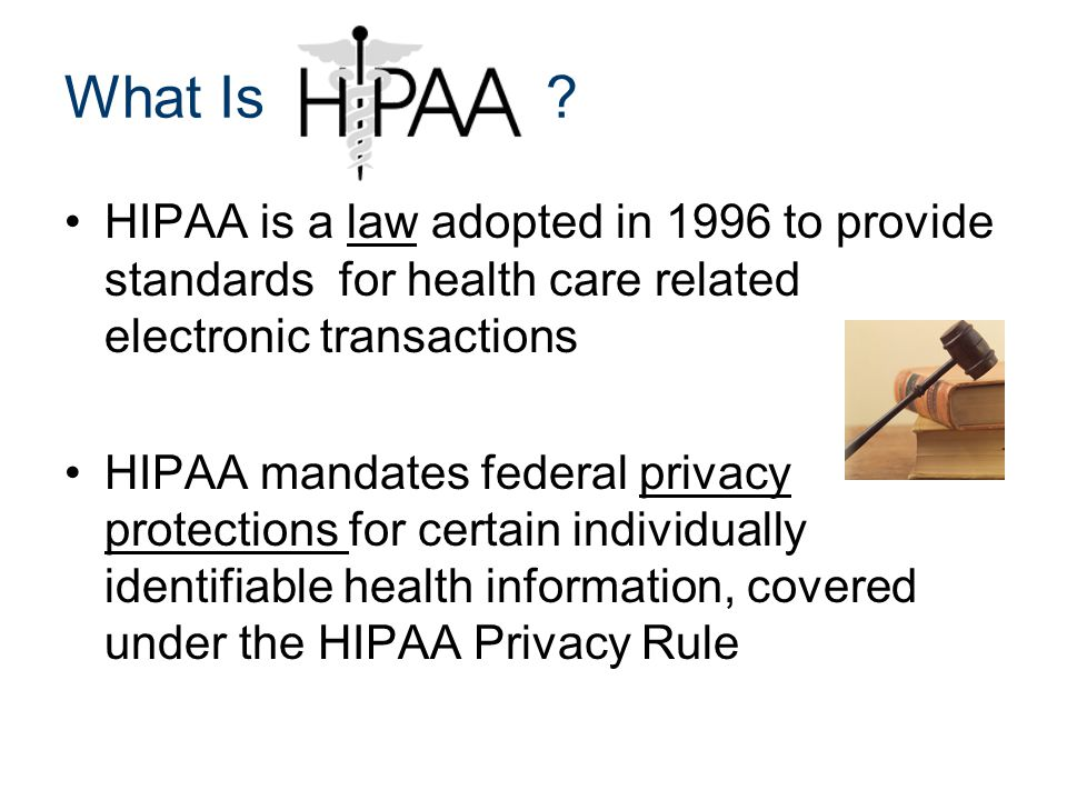 What Is ? HIPAA is a law adopted in 1996 to provide standards for health care related electronic transactions HIPAA mandates federal privacy protectio
