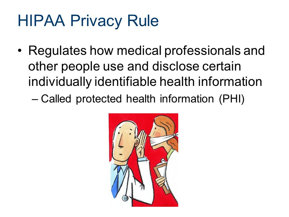 HIPAA Privacy Rule Regulates how medical professionals and other people use and disclose certain individually identifiable health information –Called protected health information (PHI)