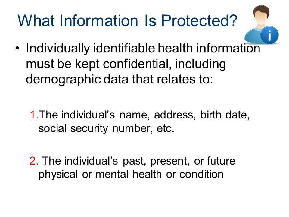 What Information Is Protected? Individually identifiable health information must be kept confidential, including demographic data that relates to: 1.T