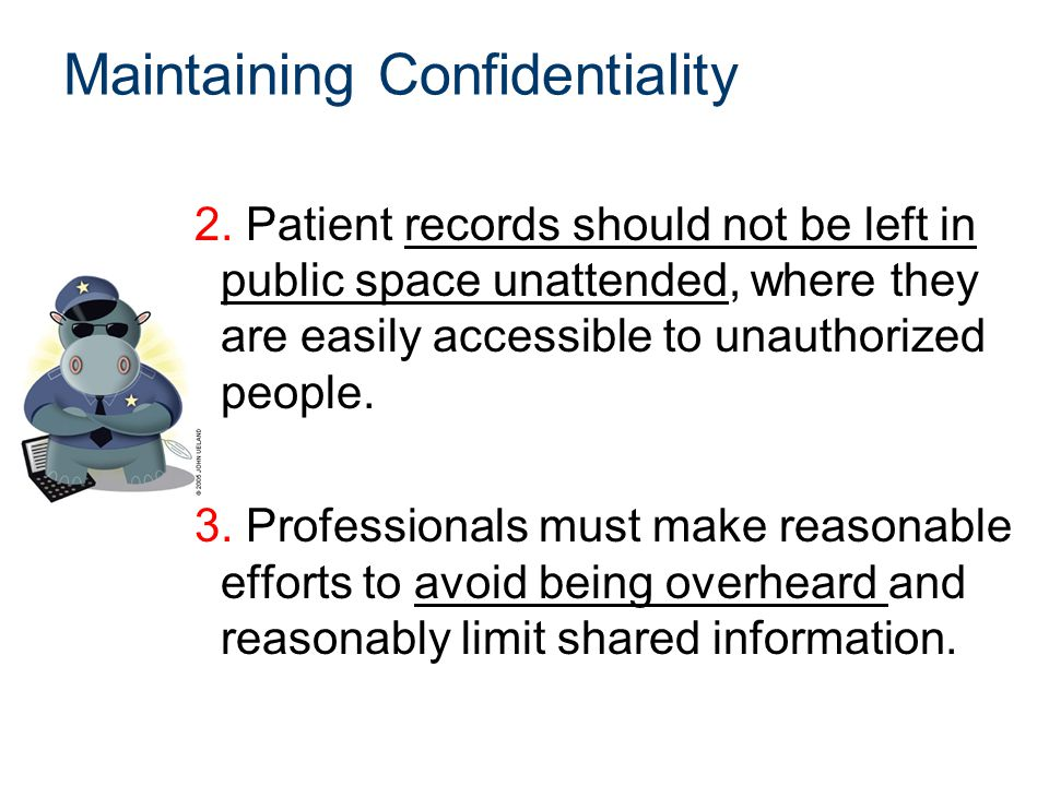 Maintaining Confidentiality 2. Patient records should not be left in public space unattended, where they are easily accessible to unauthorized people.