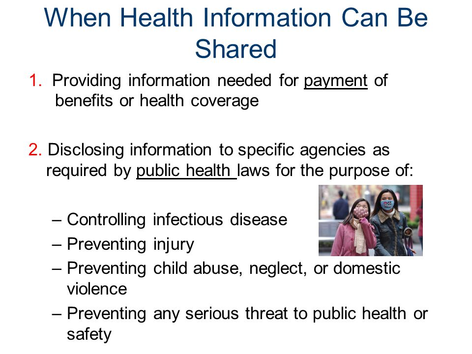 When Health Information Can Be Shared 1. Providing information needed for payment of benefits or health coverage 2. Disclosing information to specific