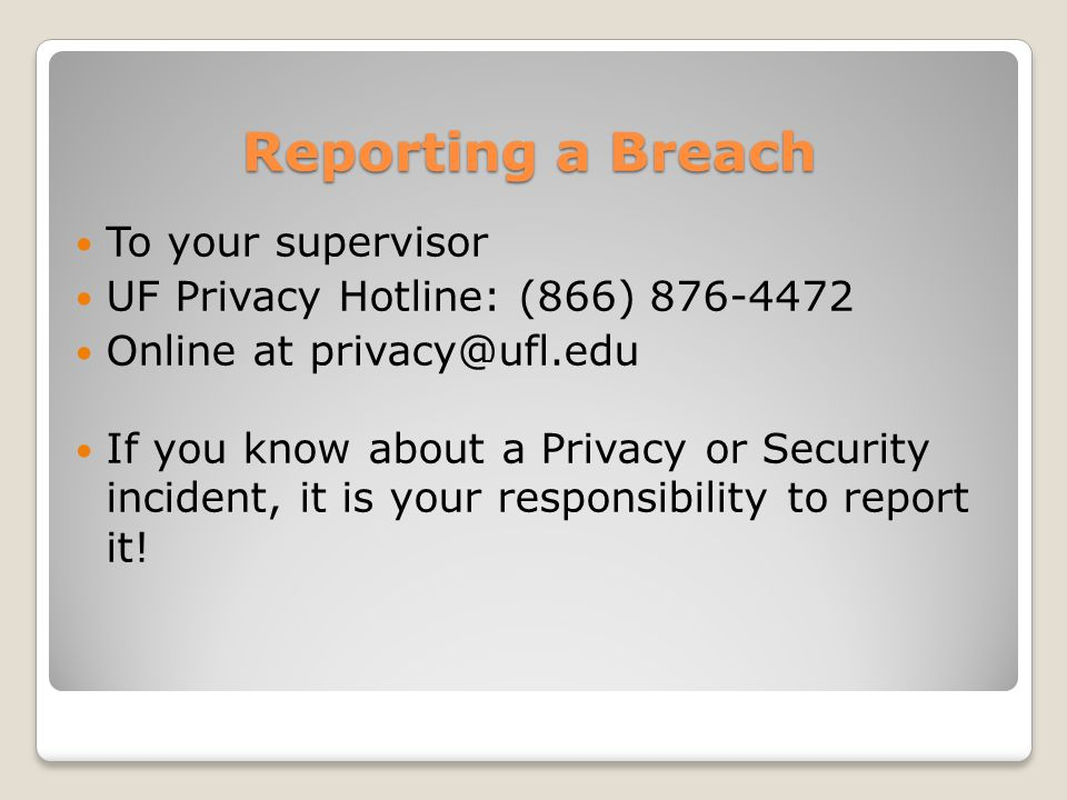 Reporting a Breach To your supervisor UF Privacy Hotline: (866) 876-4472 Online at privacy@ufl.edu If you know about a Privacy or Security incident, it is your responsibility to report it!