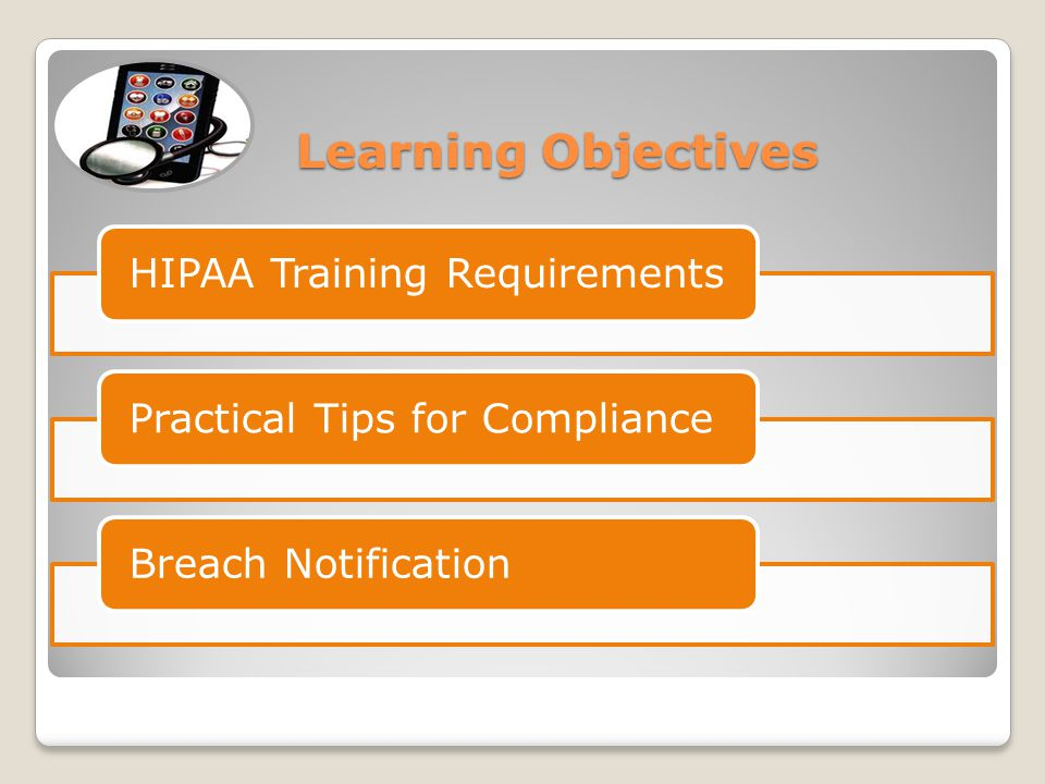 Learning Objectives Learning Objectives HIPAA Training RequirementsPractical Tips for ComplianceBreach Notification