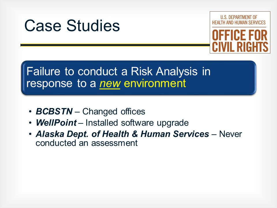 Case Studies Failure to conduct a Risk Analysis in response to a new environment BCBSTN – Changed offices WellPoint – Installed software upgrade Alaska Dept.
