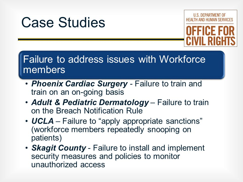 Case Studies Failure to address issues with Workforce members Phoenix Cardiac Surgery - Failure to train and train on an on-going basis Adult & Pediatric Dermatology – Failure to train on the Breach Notification Rule UCLA – Failure to apply appropriate sanctions (workforce members repeatedly snooping on patients) Skagit County - Failure to install and implement security measures and policies to monitor unauthorized access