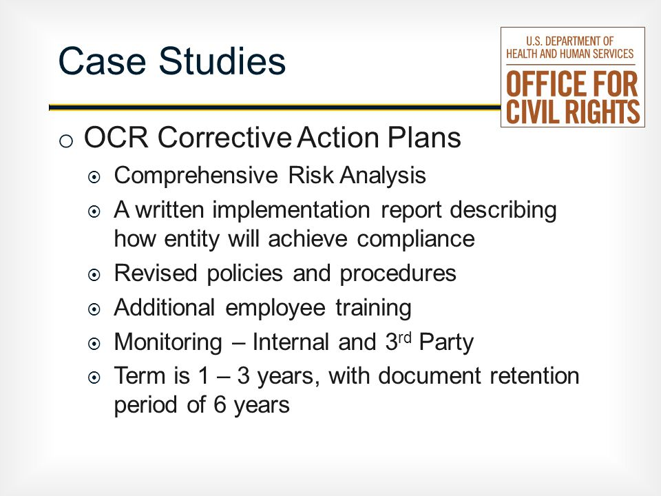 o OCR Corrective Action Plans  Comprehensive Risk Analysis  A written implementation report describing how entity will achieve compliance  Revised policies and procedures  Additional employee training  Monitoring – Internal and 3 rd Party  Term is 1 – 3 years, with document retention period of 6 years Case Studies