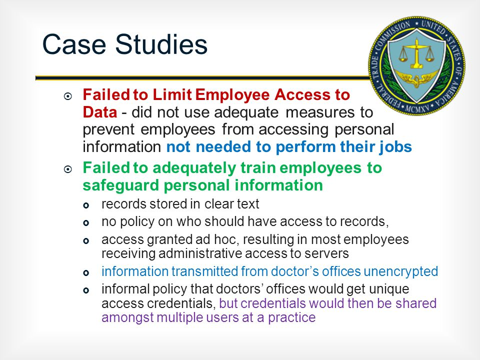  Failed to Limit Employee Access to Data - did not use adequate measures to prevent employees from accessing personal information not needed to perform their jobs  Failed to adequately train employees to safeguard personal information  records stored in clear text  no policy on who should have access to records,  access granted ad hoc, resulting in most employees receiving administrative access to servers  information transmitted from doctor's offices unencrypted  informal policy that doctors' offices would get unique access credentials, but credentials would then be shared amongst multiple users at a practice Case Studies