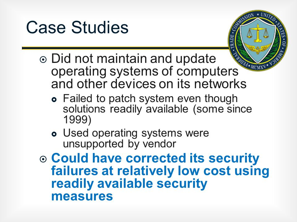  Did not maintain and update operating systems of computers and other devices on its networks  Failed to patch system even though solutions readily available (some since 1999)  Used operating systems were unsupported by vendor  Could have corrected its security failures at relatively low cost using readily available security measures Case Studies