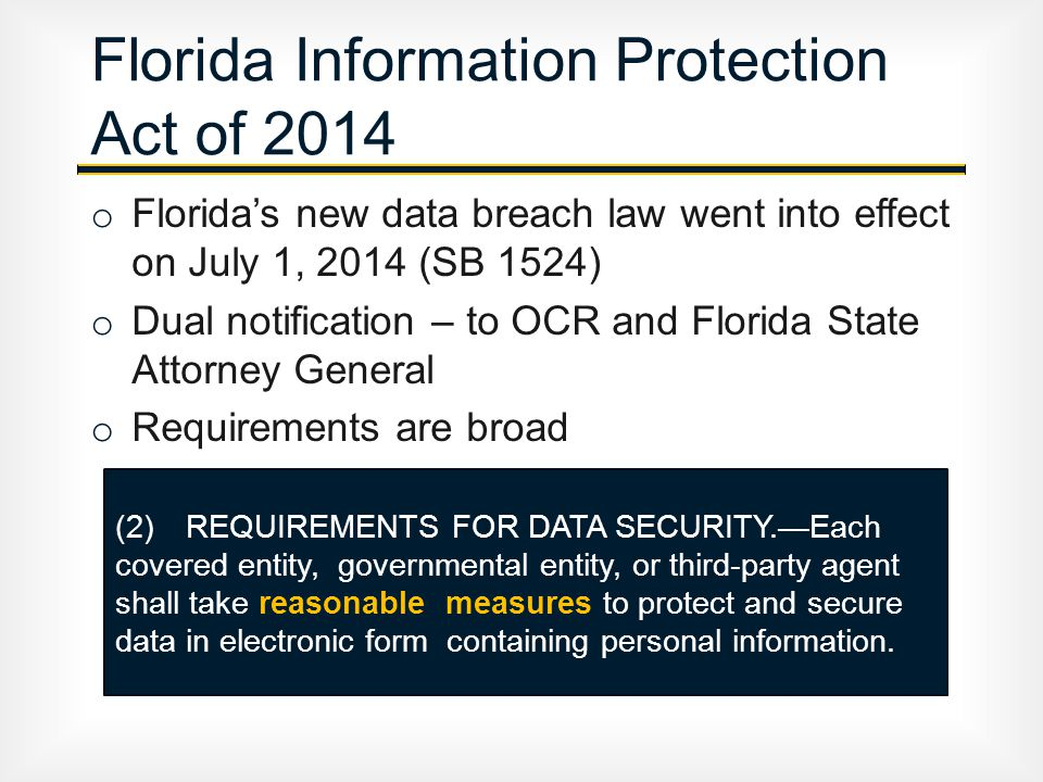 o Florida's new data breach law went into effect on July 1, 2014 (SB 1524) o Dual notification – to OCR and Florida State Attorney General o Requirements are broad Florida Information Protection Act of 2014 (2) REQUIREMENTS FOR DATA SECURITY.—Each covered entity, governmental entity, or third-party agent shall take reasonable measures to protect and secure data in electronic form containing personal information.