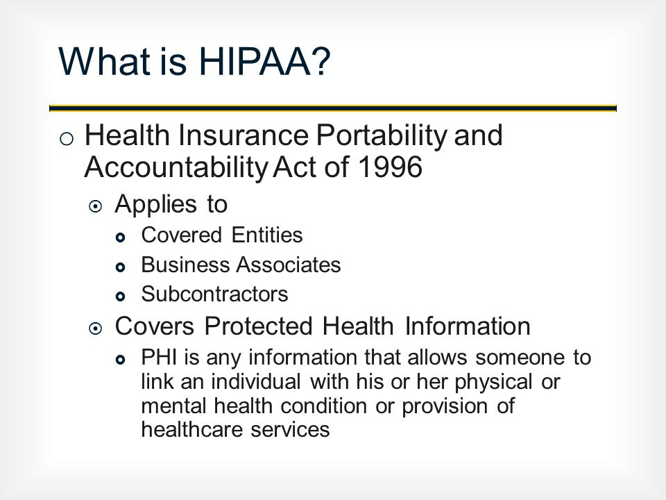 o Health Insurance Portability and Accountability Act of 1996  Applies to  Covered Entities  Business Associates  Subcontractors  Covers Protected Health Information  PHI is any information that allows someone to link an individual with his or her physical or mental health condition or provision of healthcare services What is HIPAA?