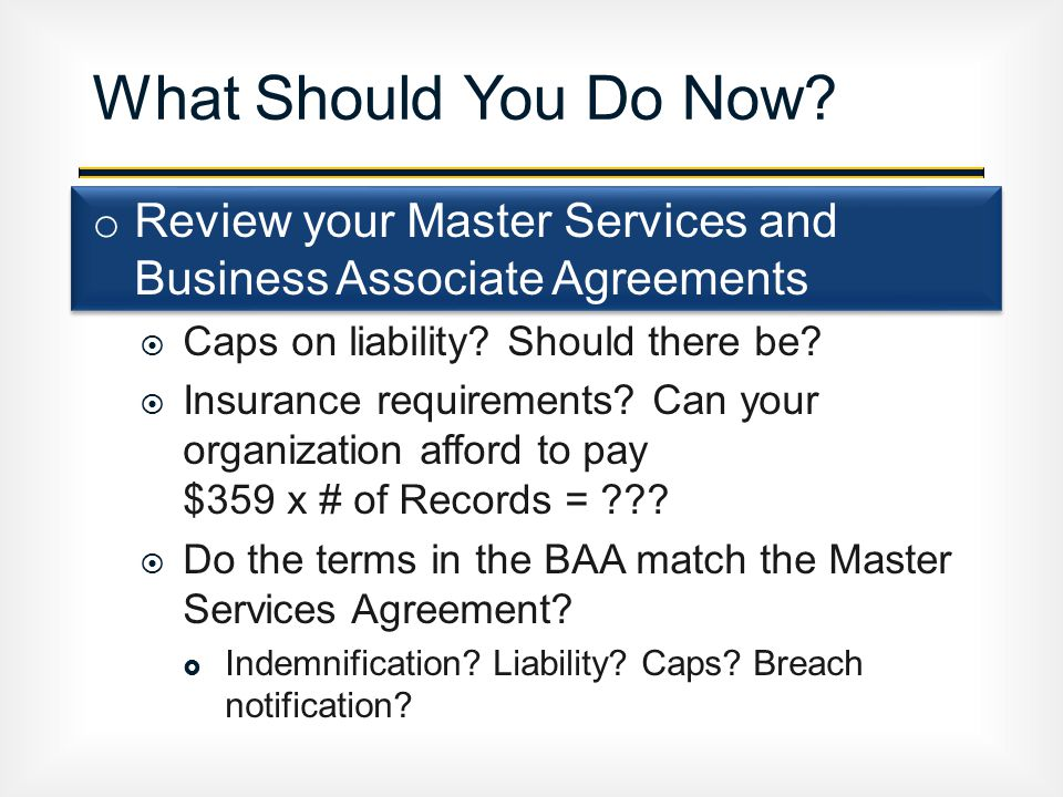 o Review your Master Services and Business Associate Agreements  Caps on liability.