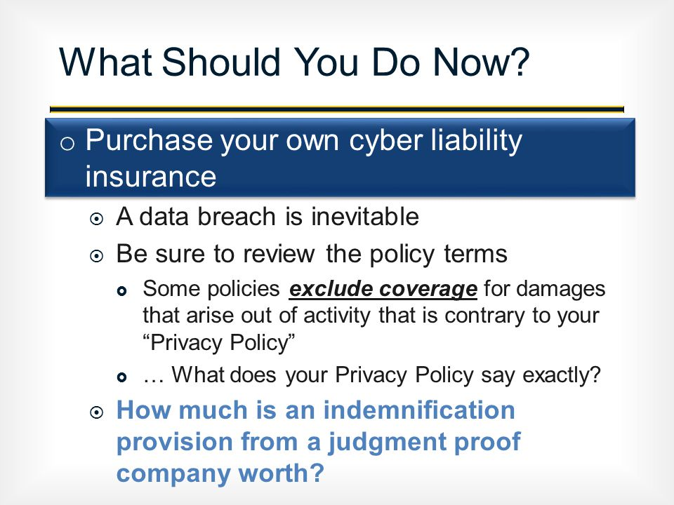 o Purchase your own cyber liability insurance  A data breach is inevitable  Be sure to review the policy terms  Some policies exclude coverage for damages that arise out of activity that is contrary to your Privacy Policy  … What does your Privacy Policy say exactly.