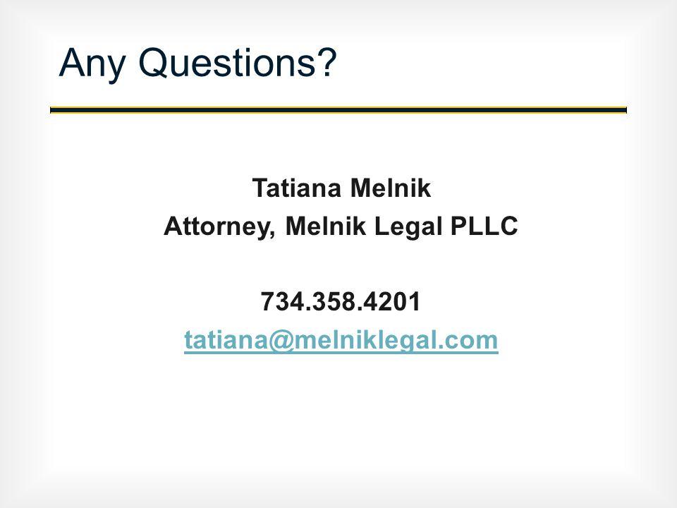 Any Questions Tatiana Melnik Attorney, Melnik Legal PLLC 734.358.4201 tatiana@melniklegal.com