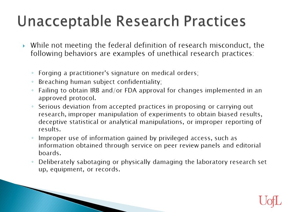  While not meeting the federal definition of research misconduct, the following behaviors are examples of unethical research practices: ◦ Forging a p
