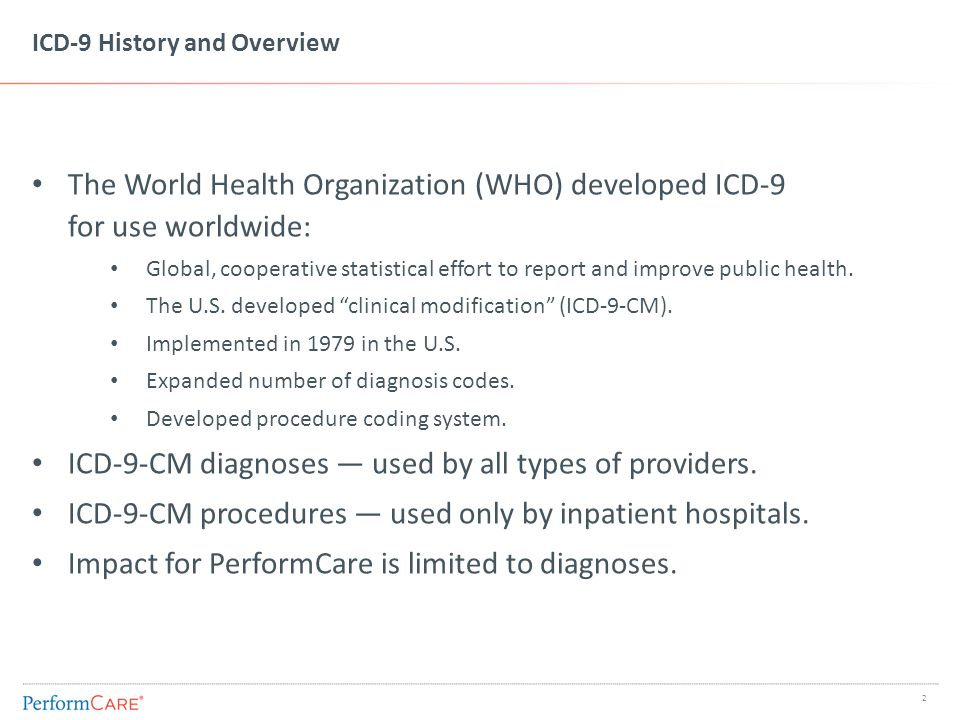ICD-9 History and Overview The World Health Organization (WHO) developed ICD-9 for use worldwide: Global, cooperative statistical effort to report and