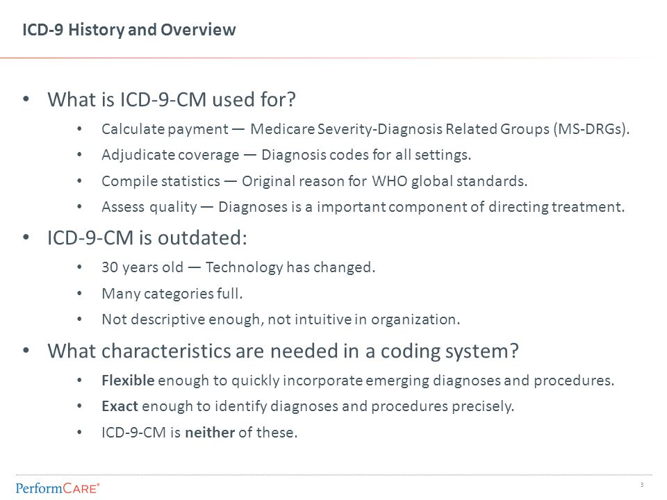 ICD-9 History and Overview What is ICD-9-CM used for? Calculate payment — Medicare Severity-Diagnosis Related Groups (MS-DRGs). Adjudicate coverage —