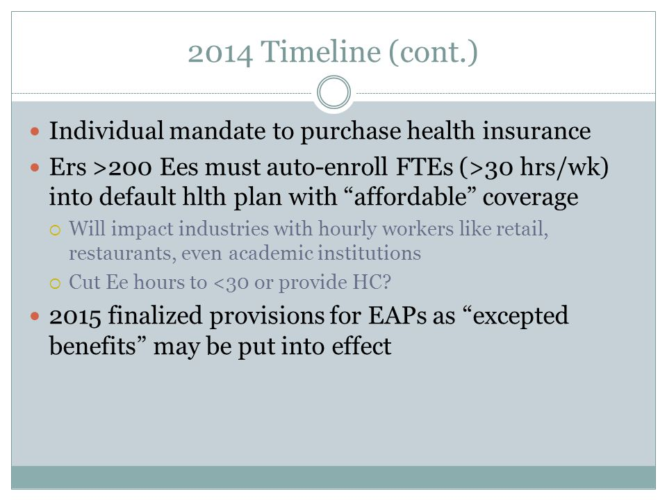 2014 Timeline (cont.) Individual mandate to purchase health insurance Ers >200 Ees must auto-enroll FTEs (>30 hrs/wk) into default hlth plan with affordable coverage  Will impact industries with hourly workers like retail, restaurants, even academic institutions  Cut Ee hours to <30 or provide HC.