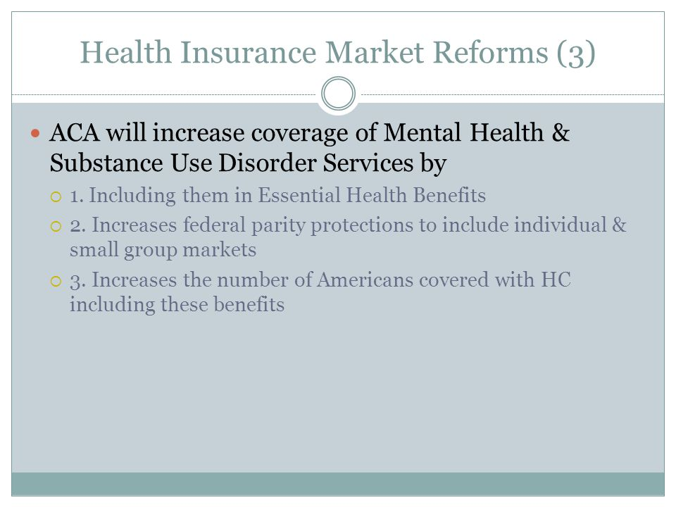 Health Insurance Market Reforms (3) ACA will increase coverage of Mental Health & Substance Use Disorder Services by  1.