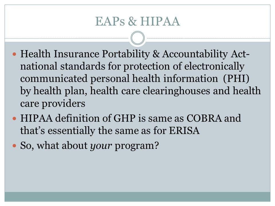 EAPs & HIPAA Health Insurance Portability & Accountability Act- national standards for protection of electronically communicated personal health information (PHI) by health plan, health care clearinghouses and health care providers HIPAA definition of GHP is same as COBRA and that's essentially the same as for ERISA So, what about your program