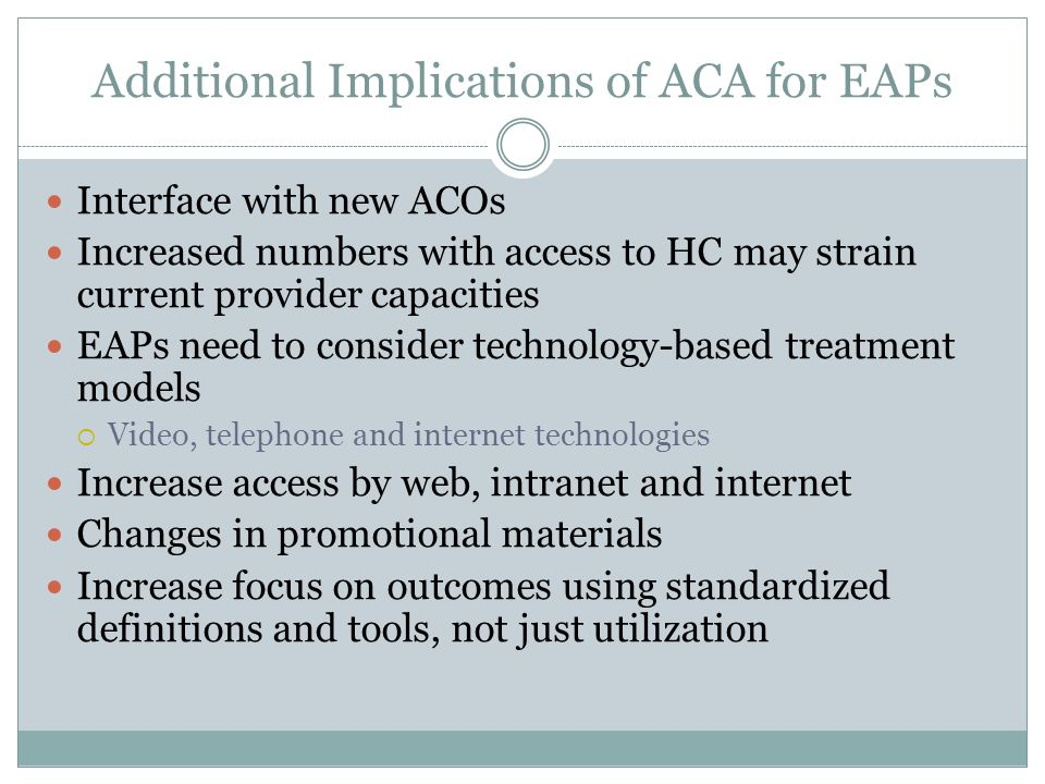 Additional Implications of ACA for EAPs Interface with new ACOs Increased numbers with access to HC may strain current provider capacities EAPs need to consider technology-based treatment models  Video, telephone and internet technologies Increase access by web, intranet and internet Changes in promotional materials Increase focus on outcomes using standardized definitions and tools, not just utilization