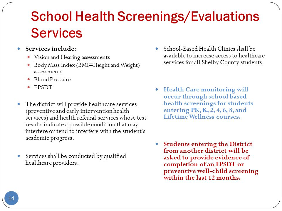 School Health Screenings/Evaluations Services 14 Services include: Vision and Hearing assessments Body Mass Index (BMI=Height and Weight) assessments Blood Pressure EPSDT The district will provide healthcare services (preventive and early intervention health services) and health referral services whose test results indicate a possible condition that may interfere or tend to interfere with the student's academic progress.