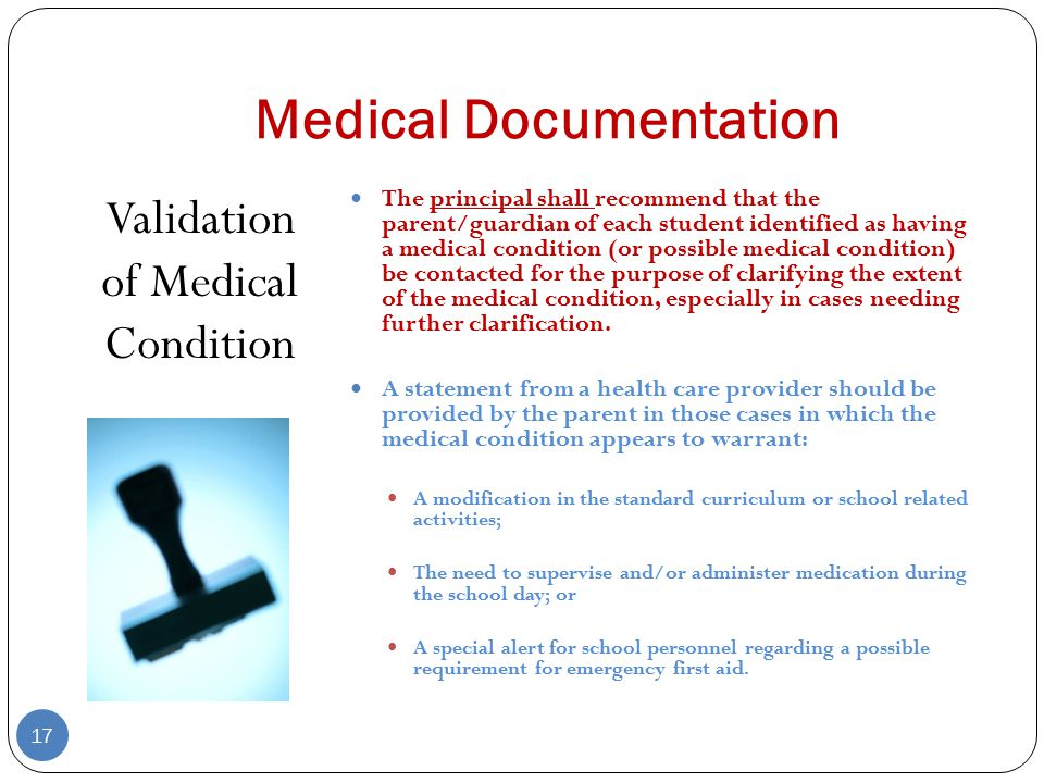 Medical Documentation Validation of Medical Condition 17 The principal shall recommend that the parent/guardian of each student identified as having a medical condition (or possible medical condition) be contacted for the purpose of clarifying the extent of the medical condition, especially in cases needing further clarification.