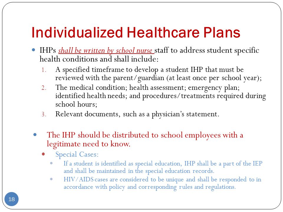 Individualized Healthcare Plans IHPs shall be written by school nurse staff to address student specific health conditions and shall include: 1.