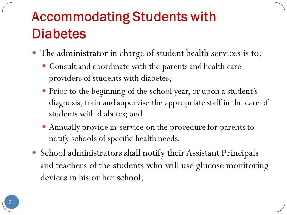 Accommodating Students with Diabetes The administrator in charge of student health services is to: Consult and coordinate with the parents and health care providers of students with diabetes; Prior to the beginning of the school year, or upon a student's diagnosis, train and supervise the appropriate staff in the care of students with diabetes; and Annually provide in-service on the procedure for parents to notify schools of specific health needs.