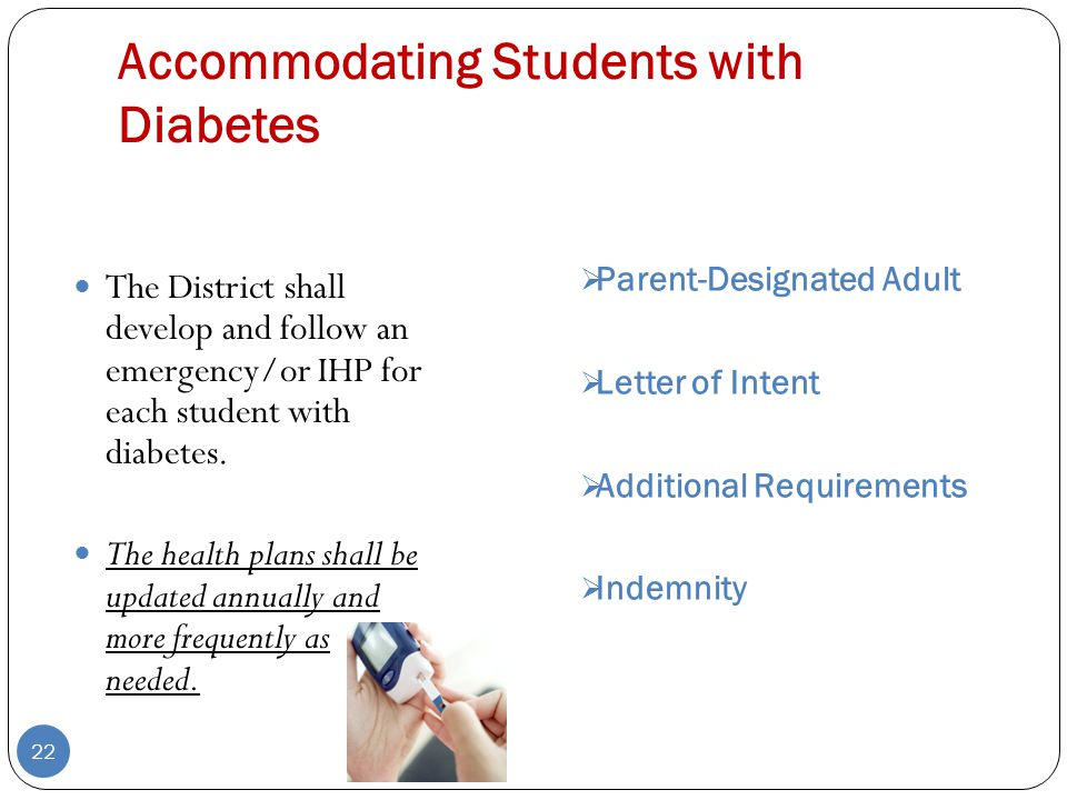 Accommodating Students with Diabetes  Parent-Designated Adult  Letter of Intent  Additional Requirements  Indemnity 22 The District shall develop and follow an emergency/or IHP for each student with diabetes.