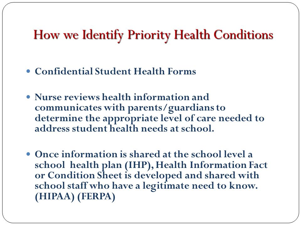 How we Identify Priority Health Conditions Confidential Student Health Forms Nurse reviews health information and communicates with parents/guardians to determine the appropriate level of care needed to address student health needs at school.