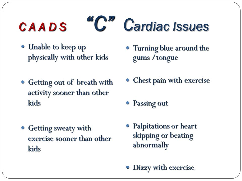 C A A D S C C ardiac Issues Unable to keep up physically with other kids Unable to keep up physically with other kids Getting out of breath with activity sooner than other kids Getting out of breath with activity sooner than other kids Getting sweaty with exercise sooner than other kids Getting sweaty with exercise sooner than other kids Turning blue around the gums /tongue Turning blue around the gums /tongue Chest pain with exercise Chest pain with exercise Passing out Passing out Palpitations or heart skipping or beating abnormally Palpitations or heart skipping or beating abnormally Dizzy with exercise Dizzy with exercise