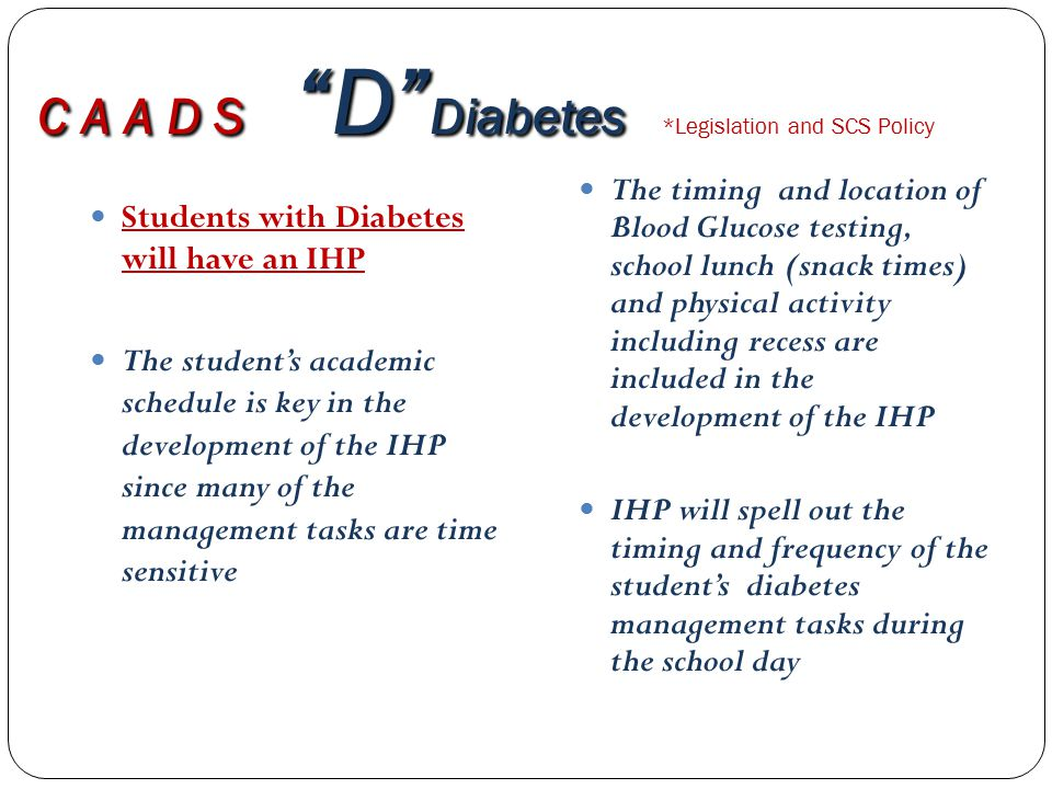C A A D S D Diabetes C A A D S D Diabetes *Legislation and SCS Policy Students with Diabetes will have an IHP The student's academic schedule is key in the development of the IHP since many of the management tasks are time sensitive The timing and location of Blood Glucose testing, school lunch (snack times) and physical activity including recess are included in the development of the IHP IHP will spell out the timing and frequency of the student's diabetes management tasks during the school day