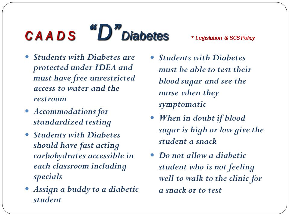 C A A D S D Diabetes C A A D S D Diabetes * Legislation & SCS Policy Students with Diabetes are protected under IDEA and must have free unrestricted access to water and the restroom Accommodations for standardized testing Students with Diabetes should have fast acting carbohydrates accessible in each classroom including specials Assign a buddy to a diabetic student Students with Diabetes must be able to test their blood sugar and see the nurse when they symptomatic When in doubt if blood sugar is high or low give the student a snack Do not allow a diabetic student who is not feeling well to walk to the clinic for a snack or to test