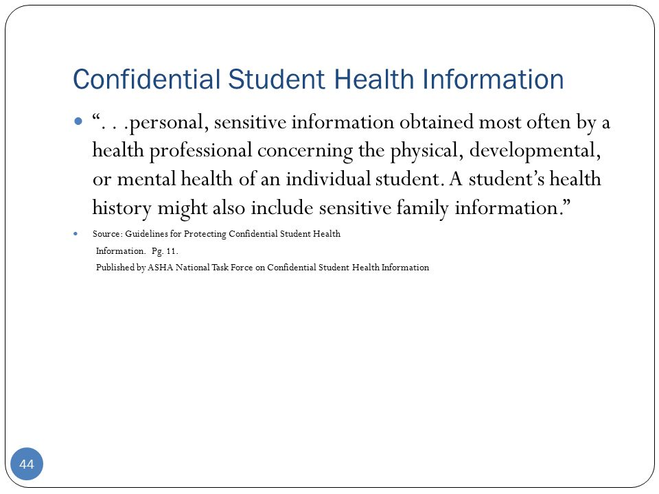 Confidential Student Health Information 44 ...personal, sensitive information obtained most often by a health professional concerning the physical, developmental, or mental health of an individual student.