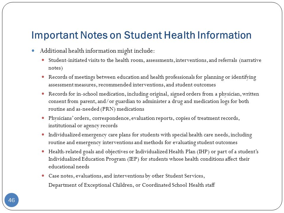Important Notes on Student Health Information 46 Additional health information might include: Student-initiated visits to the health room, assessments, interventions, and referrals (narrative notes) Records of meetings between education and health professionals for planning or identifying assessment measures, recommended interventions, and student outcomes Records for in-school medication, including original, signed orders from a physician, written consent from parent, and/or guardian to administer a drug and medication logs for both routine and as-needed (PRN) medications Physicians' orders, correspondence, evaluation reports, copies of treatment records, institutional or agency records Individualized emergency care plans for students with special health care needs, including routine and emergency interventions and methods for evaluating student outcomes Health-related goals and objectives or Individualized Health Plan (IHP) or part of a student's Individualized Education Program (IEP) for students whose health conditions affect their educational needs Case notes, evaluations, and interventions by other Student Services, Department of Exceptional Children, or Coordinated School Health staff