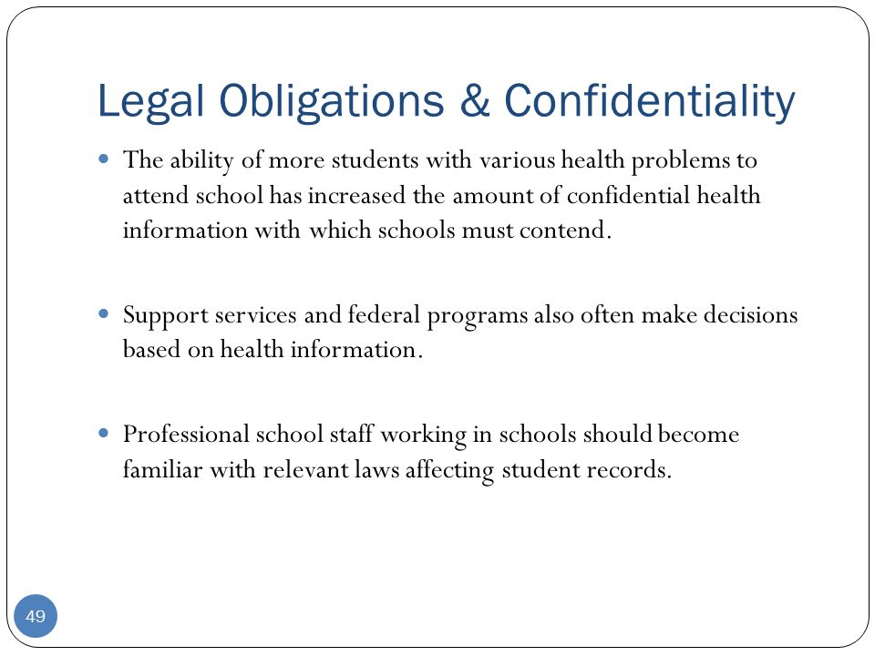 Legal Obligations & Confidentiality 49 The ability of more students with various health problems to attend school has increased the amount of confidential health information with which schools must contend.