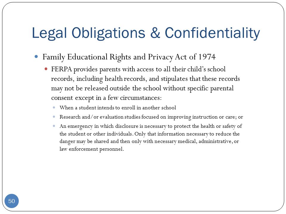 Legal Obligations & Confidentiality Family Educational Rights and Privacy Act of 1974 FERPA provides parents with access to all their child's school records, including health records, and stipulates that these records may not be released outside the school without specific parental consent except in a few circumstances: When a student intends to enroll in another school Research and/or evaluation studies focused on improving instruction or care; or An emergency in which disclosure is necessary to protect the health or safety of the student or other individuals.